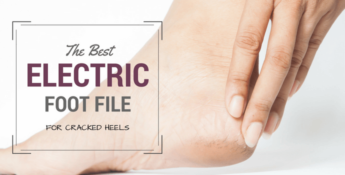 best foot file for cracked heels