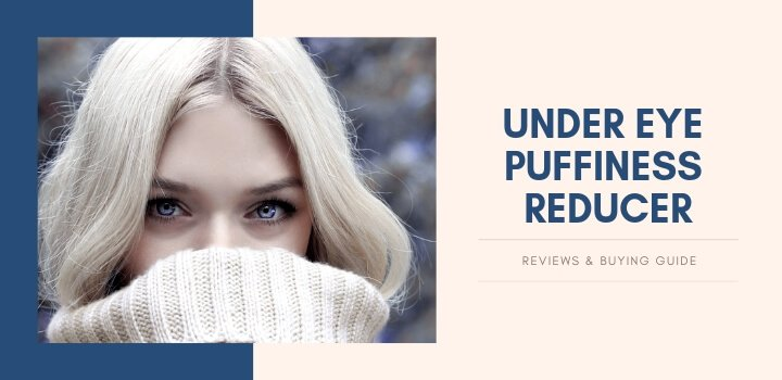 Best Under Eye Puffiness Reducer Reviews