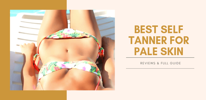 Best Self Tanner for Pale Skin Reviews